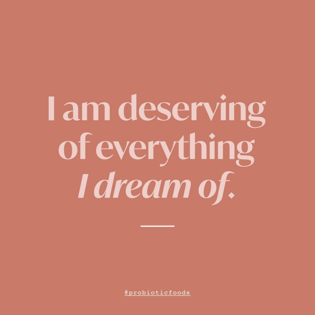 I am deserving of everything I dream of.